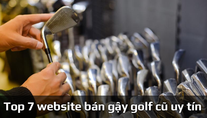 Top 7 website bán gậy golf cũ uy tín chất lượng
